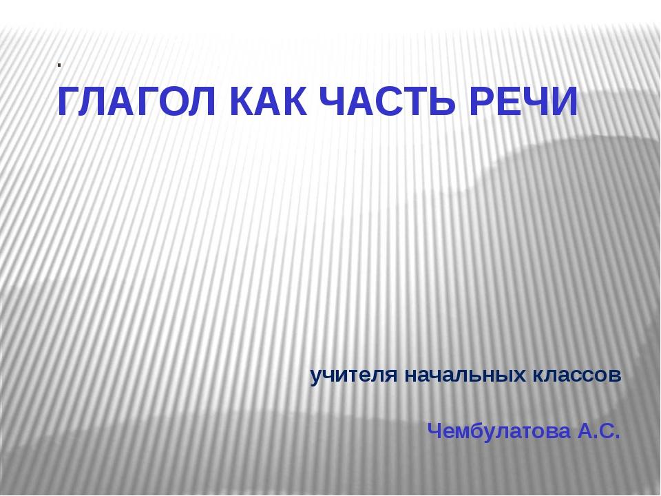 . ГЛАГОЛ КАК ЧАСТЬ РЕЧИ учителя начальных классов Чембулатова А.С.