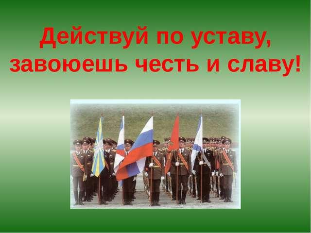 Действуй по уставу, завоюешь честь и славу!
