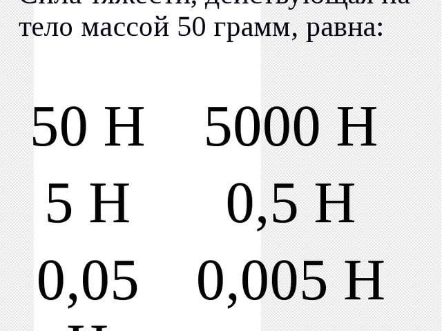 Сила Сила тяжести, действующая на тело массой 50 грамм, равна: 50 Н 5000 Н 5...