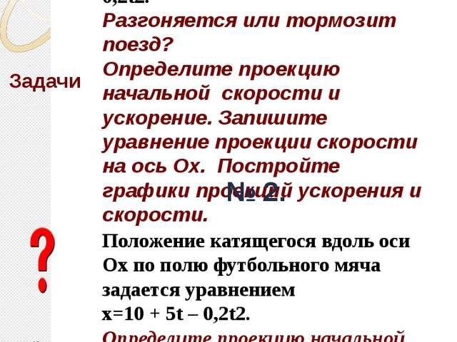Задачи Кинематический закон движения поезда вдоль оси Ох имеет вид: x= 0,2t2....