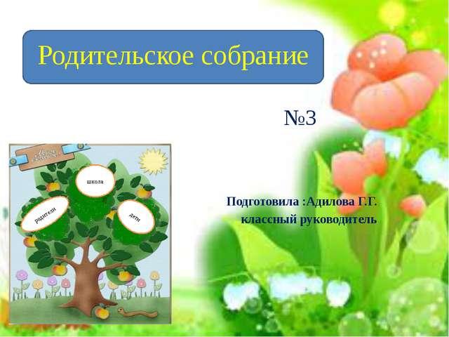 Подготовила :Адилова Г.Г. классный руководитель Родительское собрание №3 школ...