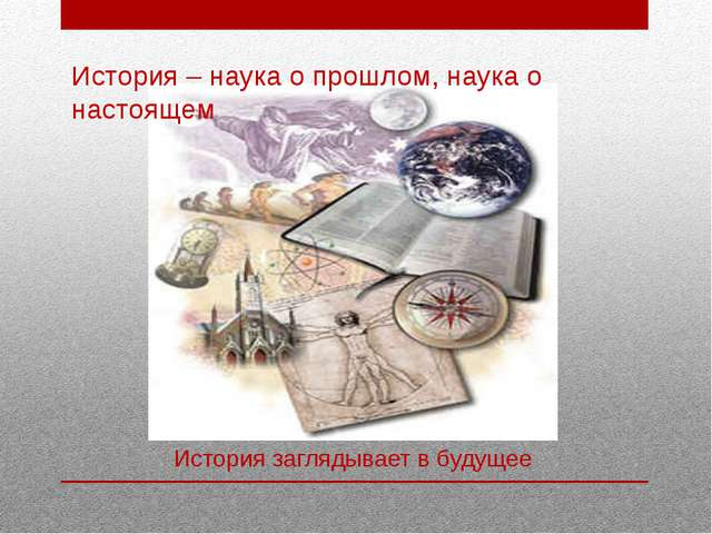 История – наука о прошлом, наука о настоящем История заглядывает в будущее