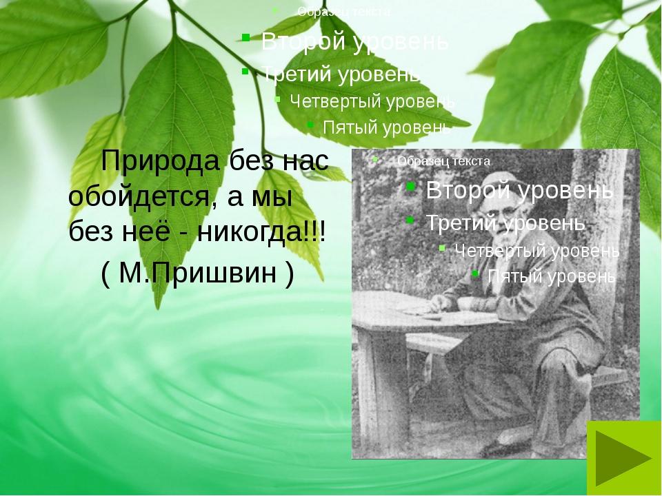 Природа без нас обойдется, а мы без неё - никогда!!! ( М.Пришвин )