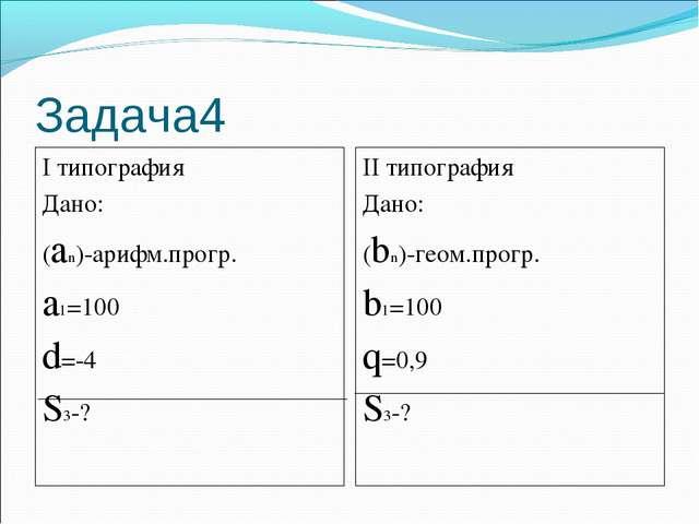 Задача4 I типография Дано: (an)-арифм.прогр. a1=100 d=-4 S3-? II типография Д...