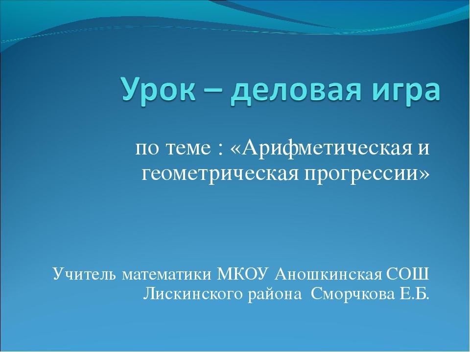 по теме : «Арифметическая и геометрическая прогрессии» Учитель математики МКО...