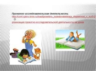 Проектно-исследовательская деятельность http://conf.cpkro.kirov.ru/load/proek