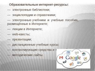 Образовательные интернет-ресурсы: — электронные библиотеки; — энциклопедии и
