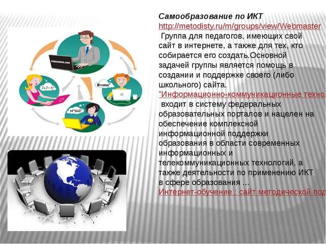 Самообразование по ИКТ http://metodisty.ru/m/groups/view/WebmasterГруппа для...