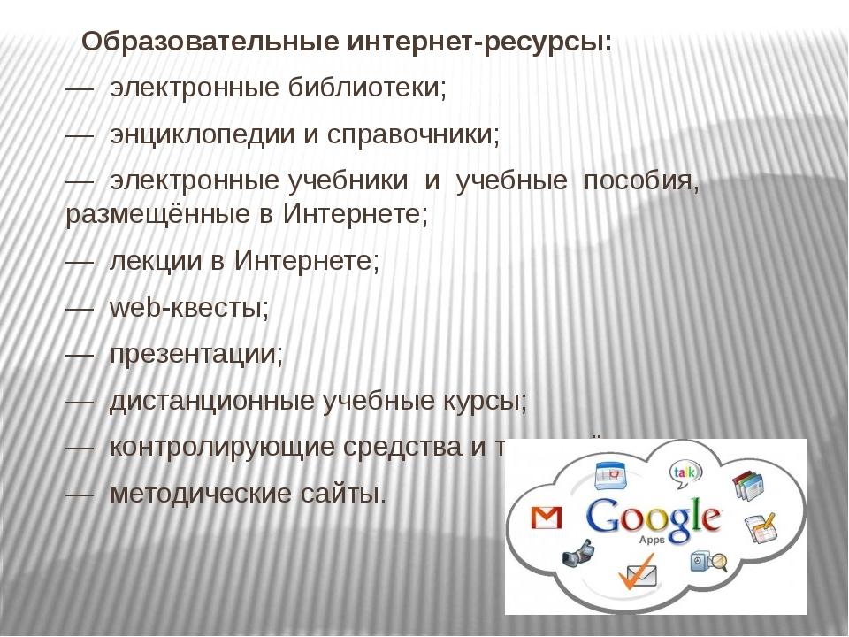 Образовательные интернет-ресурсы: — электронные библиотеки; — энциклопедии и...