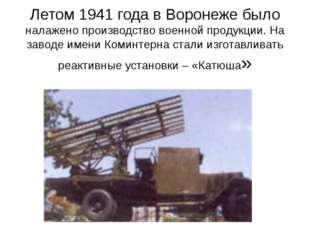 Летом 1941 года в Воронеже было налажено производство военной продукции. На з