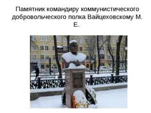 Памятник командиру коммунистического добровольческого полка Вайцеховскому М. Е.