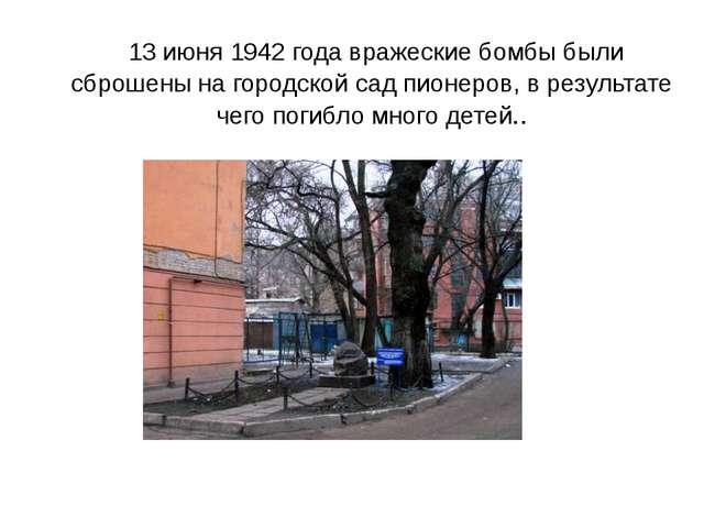 13 июня 1942 года вражеские бомбы были сброшены на городской сад пионеров, в...