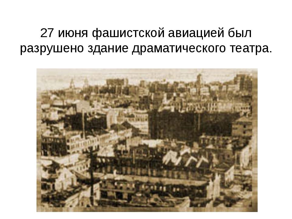 27 июня фашистской авиацией был разрушено здание драматического театра.
