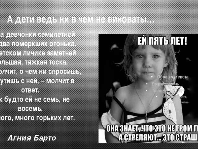 А дети ведь ни в чем не виноваты…  Глаза девчонки семилетней Как два померкш...