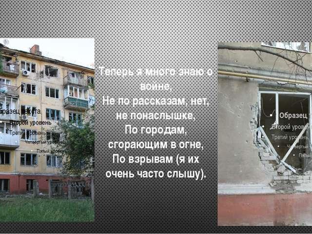Теперь я много знаю о войне, Не по рассказам, нет, не понаслышке, По городам,...