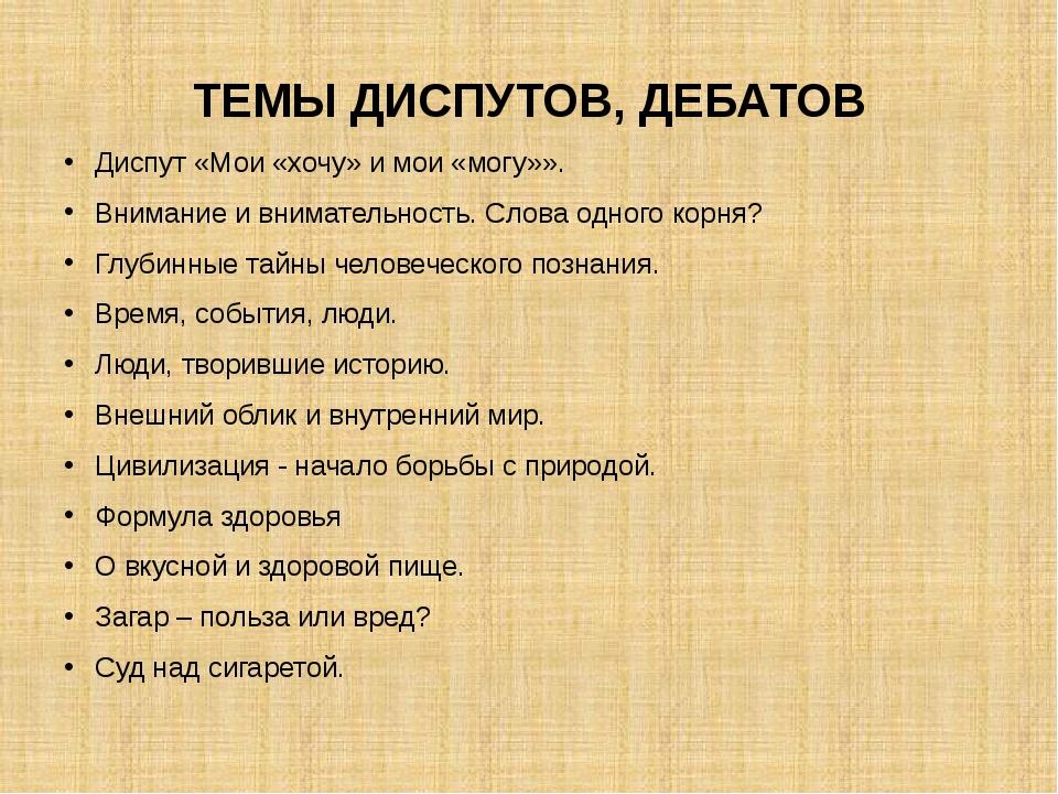 ТЕМЫ ДИСПУТОВ, ДЕБАТОВ Диспут «Мои «хочу» и мои «могу»». Внимание и вниматель...