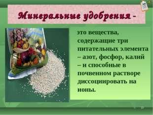 * Минеральные удобрения - это вещества, содержащие три питательных элемента –