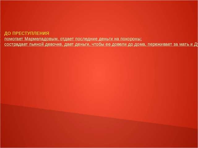 ДО ПРЕСТУПЛЕНИЯ помогает Мармеладовым, отдает последние деньги на похороны; с...
