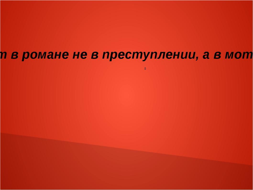 Основная тайна лежит в романе не в преступлении, а в мотивах преступления В.Ш...