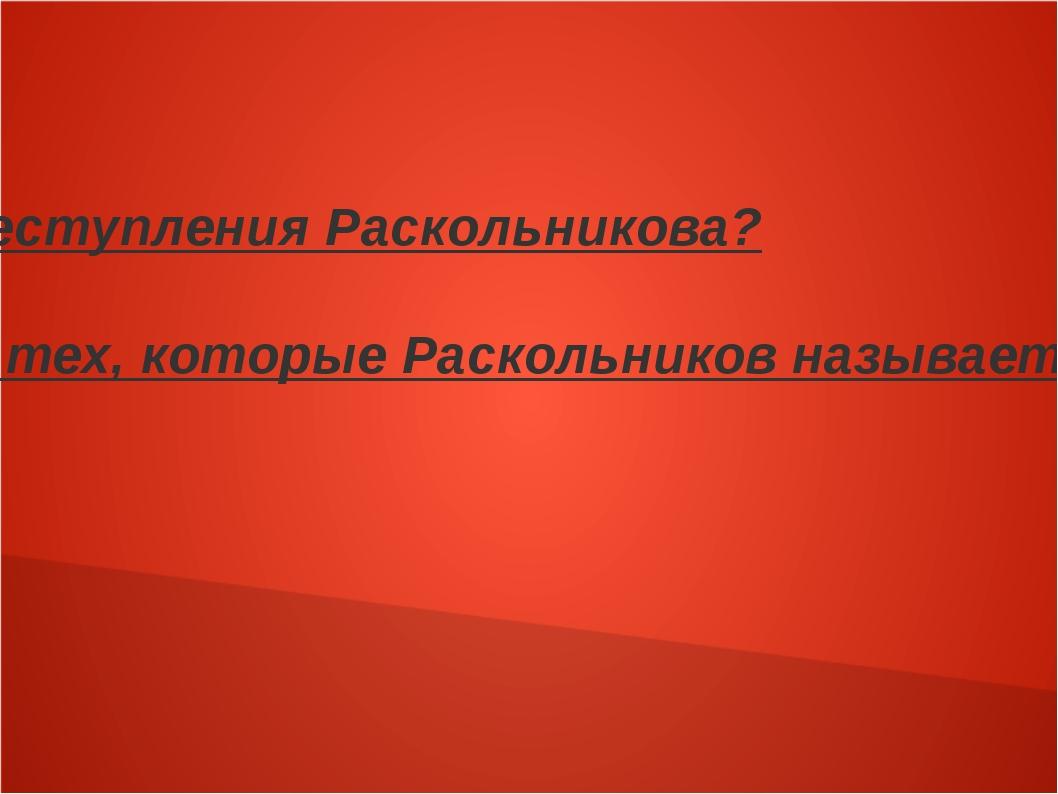 В чем главная причина преступления Раскольникова? Какой мотив убийства из тех...