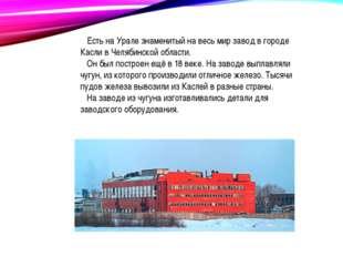 Есть на Урале знаменитый на весь мир завод в городе Касли в Челябинской обла