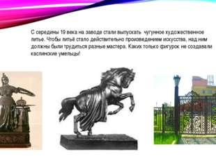 С середины 19 века на заводе стали выпускать чугунное художественное литье. Ч