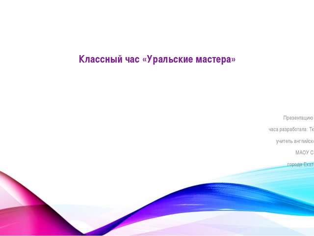 Классный час «Уральские мастера» Презентацию классного часа разработала: Тка...