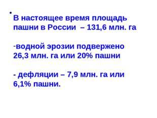 В настоящее время площадь пашни в России – 131,6 млн. га водной эрозии подве