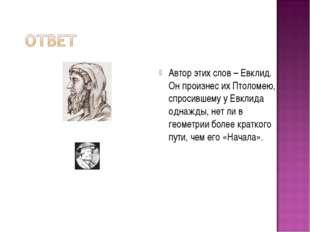Автор этих слов – Евклид. Он произнес их Птоломею, спросившему у Евклида одна