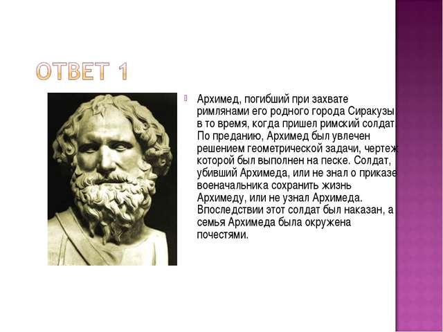 Архимед, погибший при захвате римлянами его родного города Сиракузы в то врем...