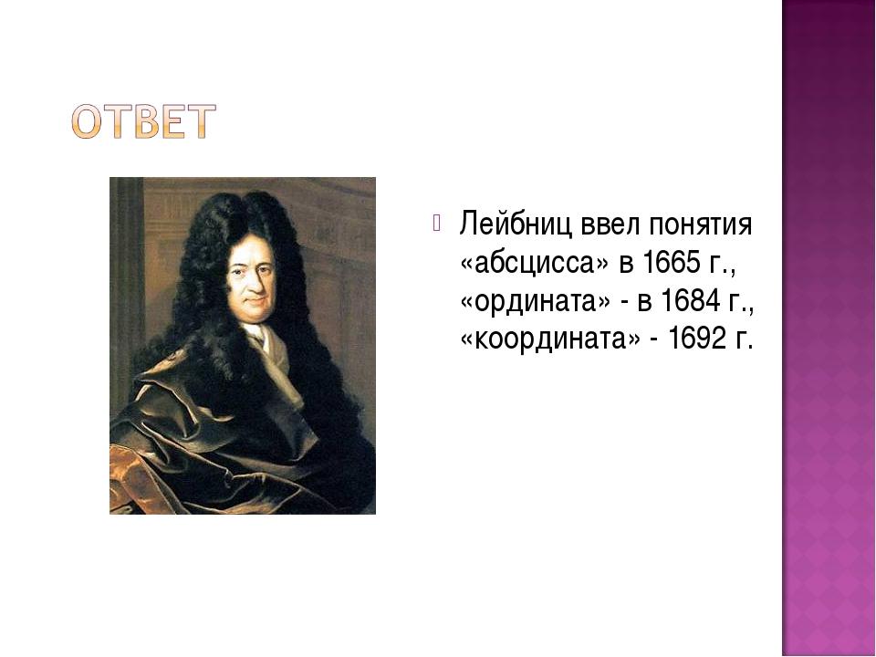 Лейбниц ввел понятия «абсцисса» в 1665 г., «ордината» - в 1684 г., «координат...