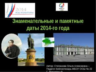 Знаменательные и памятные даты 2014-го года Автор: Степанова Ольга Алексеевна