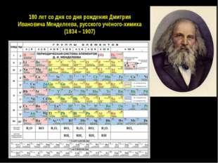 180 лет со дня со дня рождения Дмитрия Ивановича Менделеева, русского учёного