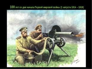100 лет со дня начала Первой мировой войны (1 августа 1914 – 1918)