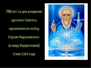 700 лет со дня рождения русского Святого, вдохновителя побед Сергия Радонежск