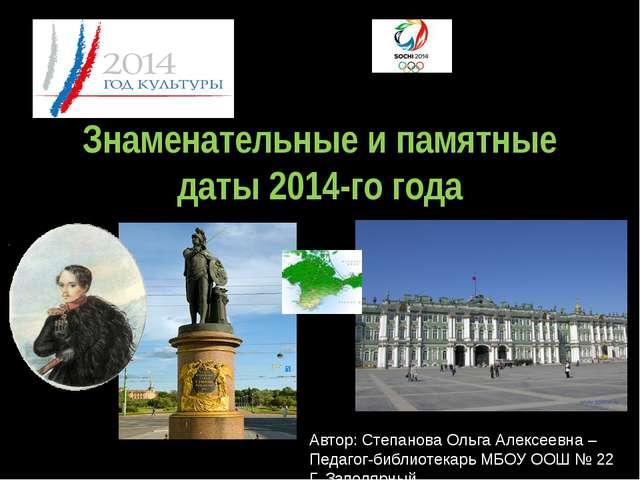 Знаменательные и памятные даты 2014-го года Автор: Степанова Ольга Алексеевна...