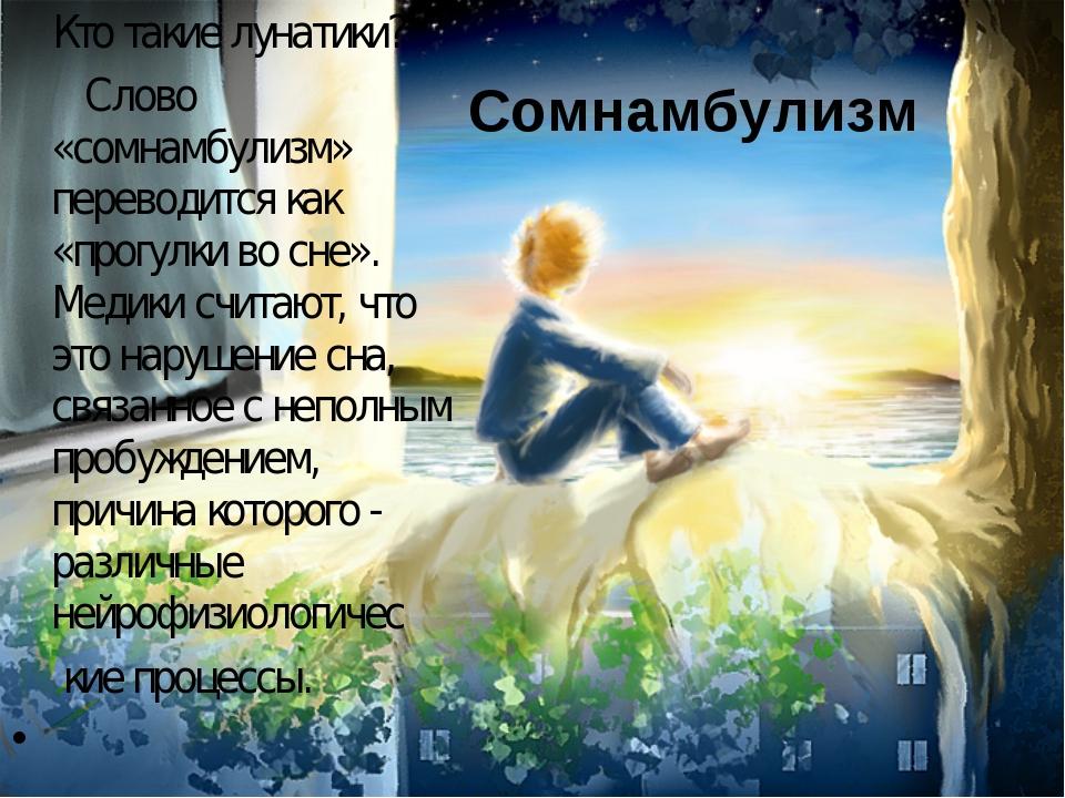 Кто такие лунатики? Слово «сомнамбулизм» переводится как «прогулки во сне»....