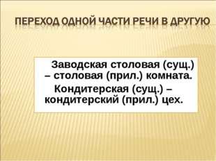 Заводская столовая (сущ.) – столовая (прил.) комната. Кондитерская (сущ.) –