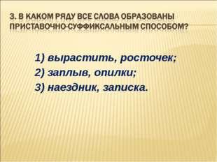 1) вырастить, росточек; 2) заплыв, опилки; 3) наездник, записка.