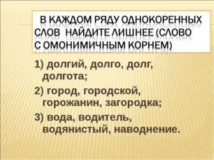 1) долгий, долго, долг, долгота; 2) город, городской, горожанин, загородка; 3