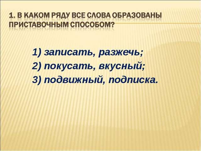 1) записать, разжечь; 2) покусать, вкусный; 3) подвижный, подписка.