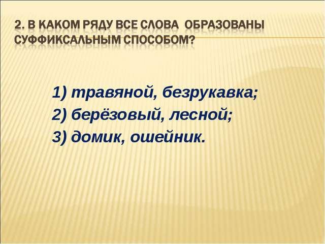 1) травяной, безрукавка; 2) берёзовый, лесной; 3) домик, ошейник.