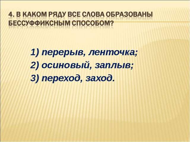 1) перерыв, ленточка; 2) осиновый, заплыв; 3) переход, заход.
