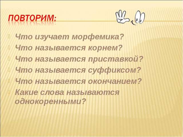 Что изучает морфемика? Что называется корнем? Что называется приставкой? Что...