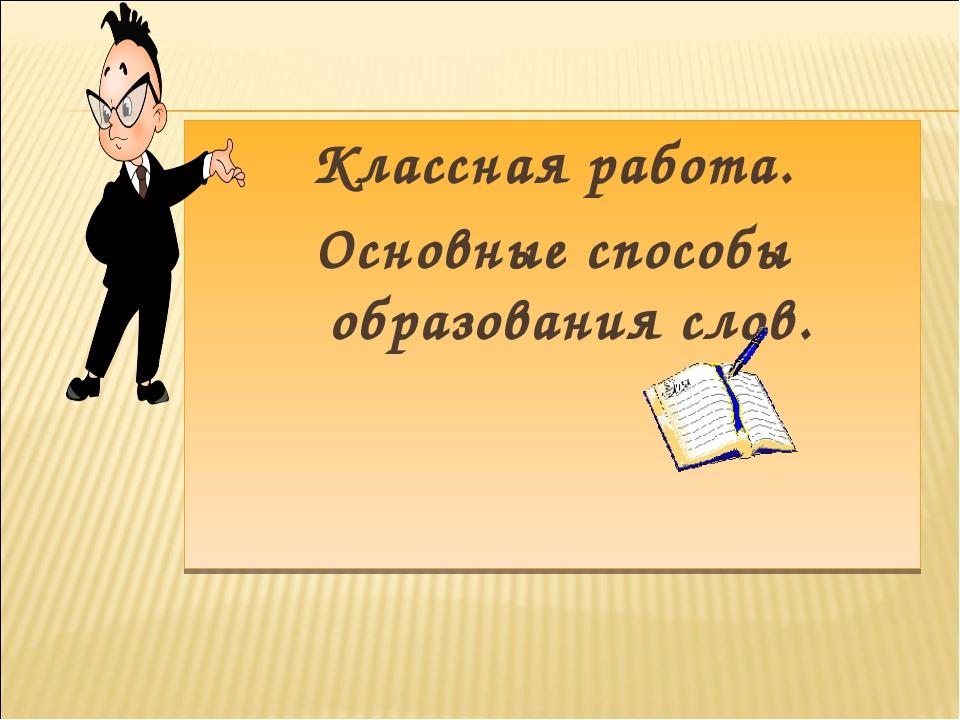Классная работа. Основные способы образования слов.