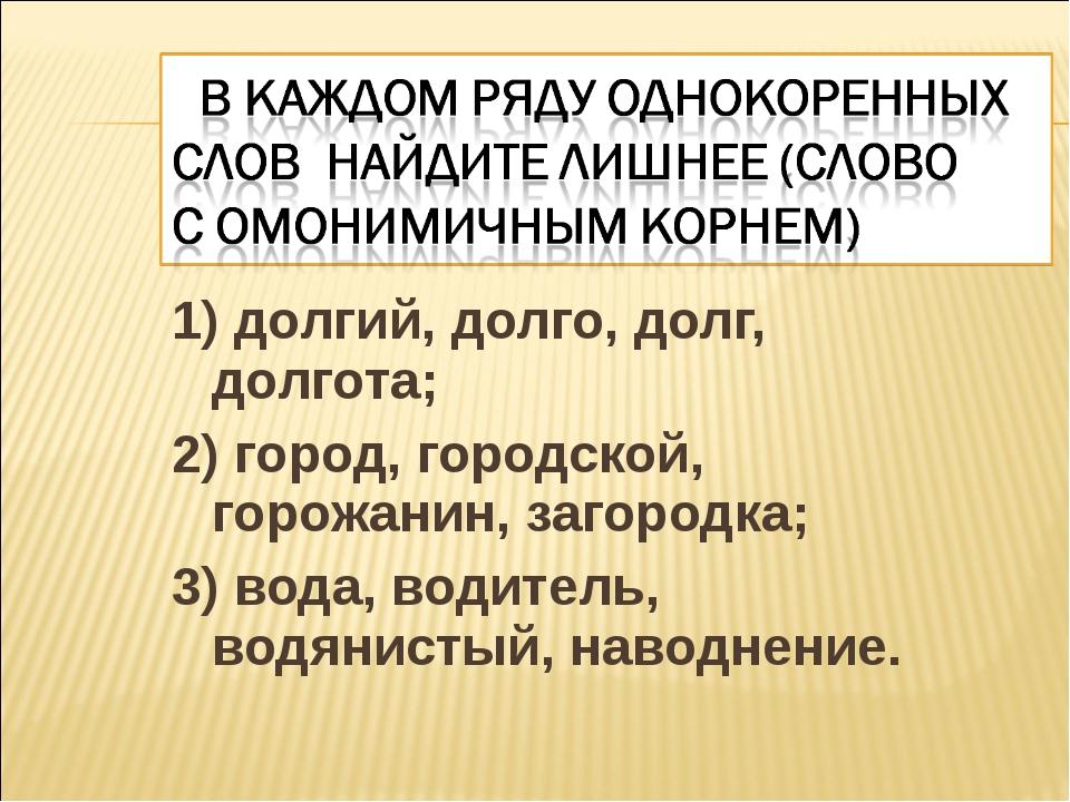 1) долгий, долго, долг, долгота; 2) город, городской, горожанин, загородка; 3...