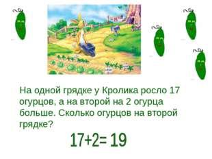 На одной грядке у Кролика росло 17 огурцов, а на второй на 2 огурца больше. С