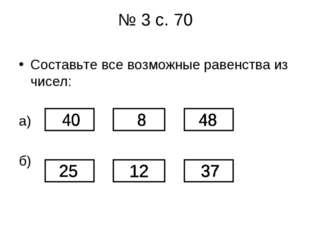 № 3 с. 70 Составьте все возможные равенства из чисел: а) б)