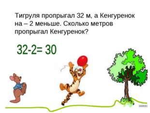 Тигруля пропрыгал 32 м, а Кенгуренок на – 2 меньше. Сколько метров пропрыгал