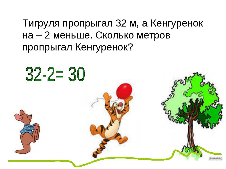 Тигруля пропрыгал 32 м, а Кенгуренок на – 2 меньше. Сколько метров пропрыгал...